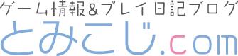 ゲームプレイ日記 【とみこじ.com】
